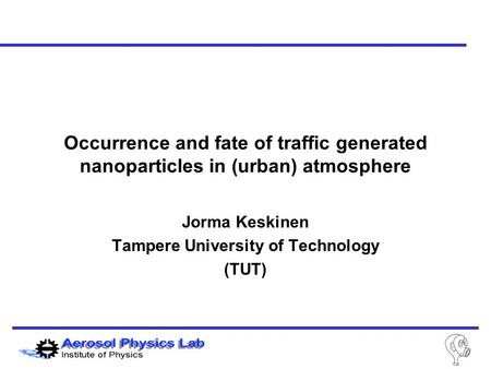 Jorma Keskinen Tampere University of Technology (TUT) Occurrence and fate of traffic generated nanoparticles in (urban) atmosphere.
