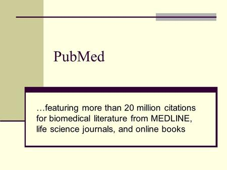 PubMed …featuring more than 20 million citations for biomedical literature from MEDLINE, life science journals, and online books.
