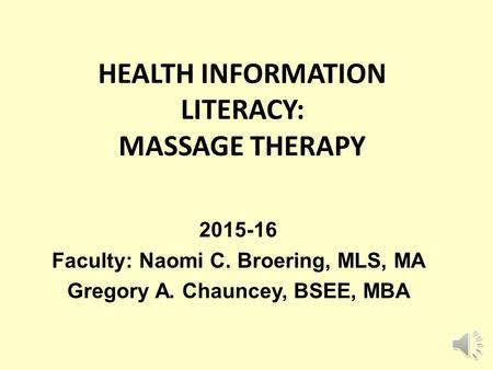 HEALTH INFORMATION LITERACY: MASSAGE THERAPY 2015-16 Faculty: Naomi C. Broering, MLS, MA Gregory A. Chauncey, BSEE, MBA.