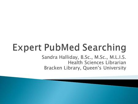 Sandra Halliday, B.Sc., M.Sc., M.L.I.S. Health Sciences Librarian Bracken Library, Queen's University.
