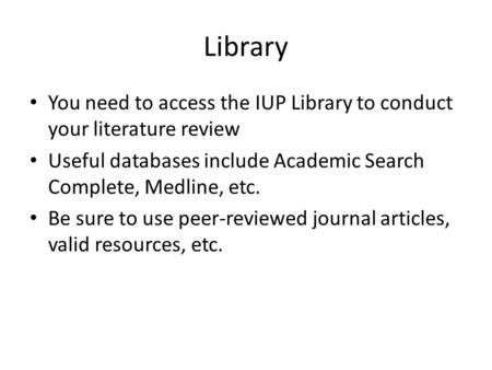 Library You need to access the IUP Library to conduct your literature review Useful databases include Academic Search Complete, Medline, etc. Be sure to.