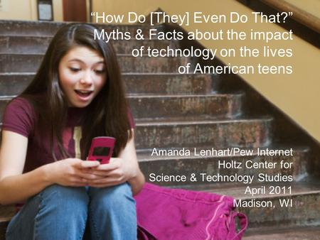 """How Do [They] Even Do That?"" Myths & Facts about the impact of technology on the lives of American teens Amanda Lenhart/Pew Internet Holtz Center for."