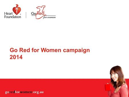 Go Red for Women campaign 2014. Overview Why is heart disease in Australian women an issue? What has the Heart Foundation done to address this issue?