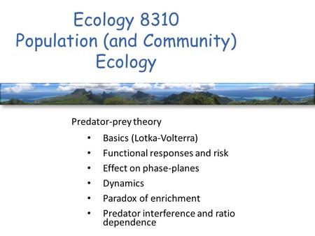 Ecology 8310 Population (and Community) Ecology Predator-prey theory Basics (Lotka-Volterra) Functional responses and risk Effect on phase-planes Dynamics.