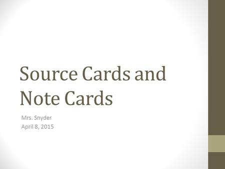 Source Cards and Note Cards Mrs. Snyder April 8, 2015.