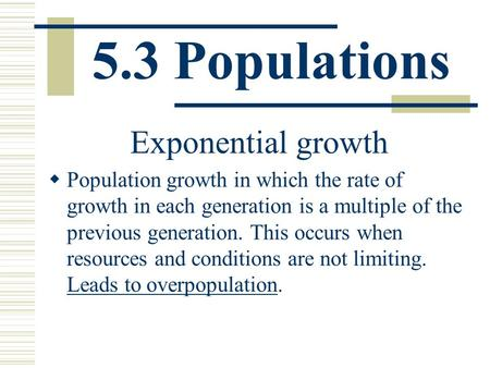 5.3 Populations Exponential growth  Population growth in which the rate of growth in each generation is a multiple of the previous generation. This occurs.