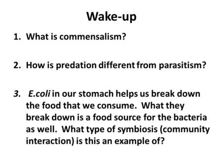 Wake-up 1.What is commensalism? 2.How is predation different from parasitism? 3. E.coli in our stomach helps us break down the food that we consume. What.