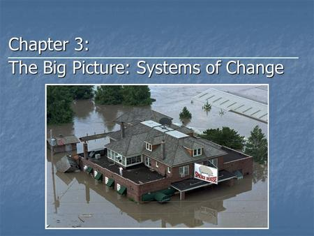 Chapter 3: The Big Picture: Systems of Change. Basic Systems Concept System System Set of components or parts that function together to act as a whole.