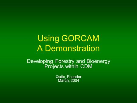 Using GORCAM A Demonstration Developing Forestry and Bioenergy Projects within CDM Quito, Ecuador March, 2004.