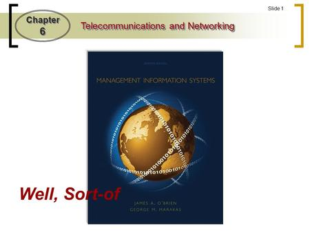 Chapter 6 Telecommunications and Networking Slide 1 Well, Sort-of.