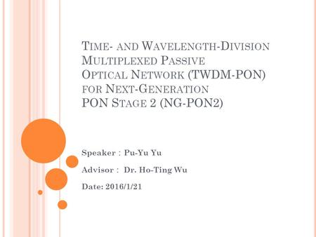T IME - AND W AVELENGTH -D IVISION M ULTIPLEXED P ASSIVE O PTICAL N ETWORK (TWDM-PON) FOR N EXT -G ENERATION PON S TAGE 2 (NG-PON2) Speaker : Pu-Yu Yu.