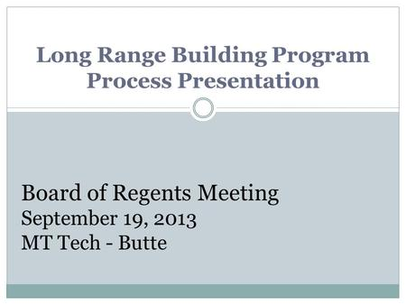 Long Range Building Program Process Presentation Board of Regents Meeting September 19, 2013 MT Tech - Butte.