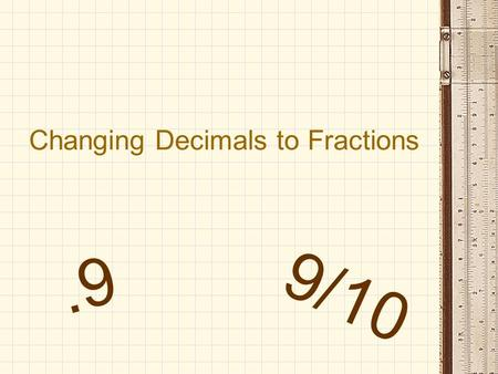 Changing Decimals to Fractions.9 9/10. Place Values.9.9 Tenths.91 Hundredths.912 Thousandths And so on… You will be using the place value as your denominator.