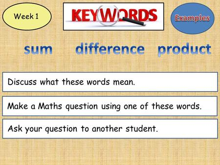 Week 1 Make a Maths question using one of these words.Ask your question to another student.Discuss what these words mean.