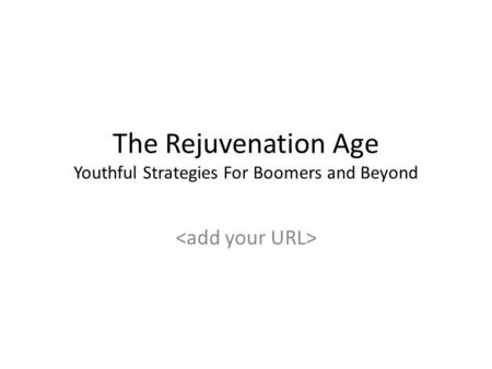 The Rejuvenation Age Youthful Strategies For Boomers and Beyond.