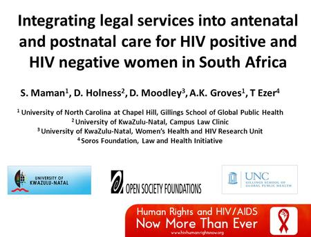 Integrating legal services into antenatal and postnatal care for HIV positive and HIV negative women in South Africa S. Maman 1, D. Holness 2, D. Moodley.
