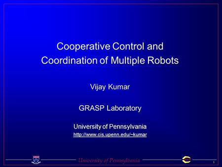 University of Pennsylvania 1 GRASP Cooperative Control and Coordination of Multiple Robots Vijay Kumar GRASP Laboratory University of Pennsylvania