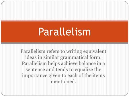 Parallelism refers to writing equivalent ideas in similar grammatical form. Parallelism helps achieve balance in a sentence and tends to equalize the importance.