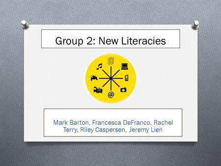 Group 2: New Literacies Mark Barton, Francesca DeFranco, Rachel Terry, Riley Caspersen, Jeremy Lien.