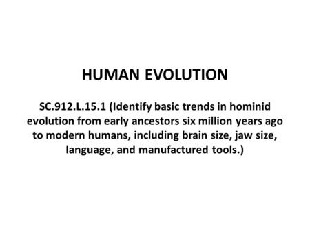 HUMAN EVOLUTION SC.912.L.15.1 (Identify basic trends in hominid evolution from early ancestors six million years ago to modern humans, including brain.