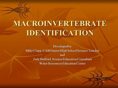 MACROINVERTEBRATE IDENTIFICATION Developed by Mike Clapp, CAM Junior High School Science Teacher and Judy Bufford, Science Education Consultant Water Resources.