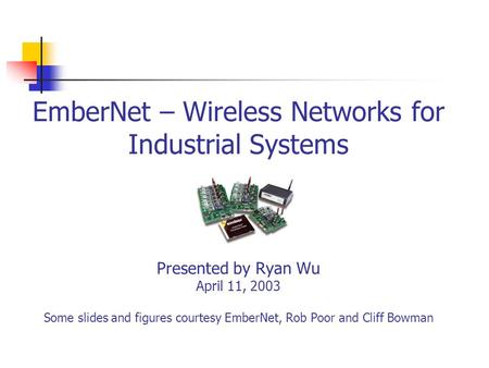 EmberNet – Wireless Networks for Industrial Systems Presented by Ryan Wu April 11, 2003 Some slides and figures courtesy EmberNet, Rob Poor and Cliff Bowman.