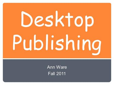 Desktop Publishing Ann Ware Fall 2011. Desktop Publishing Using a computer with page-layout software to design, edit, and produce professional-looking.
