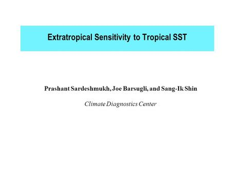 Extratropical Sensitivity to Tropical SST Prashant Sardeshmukh, Joe Barsugli, and Sang-Ik Shin Climate Diagnostics Center.