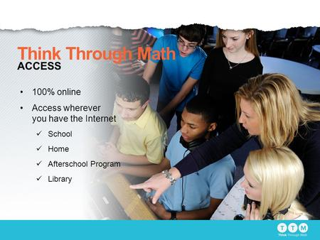 100% online Access wherever you have the Internet School Home Afterschool Program Library Think Through Math ACCESS.