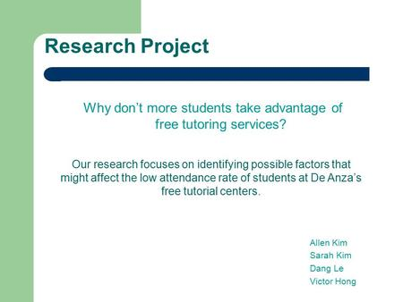 Research Project Why don't more students take advantage of free tutoring services? Our research focuses on identifying possible factors that might affect.