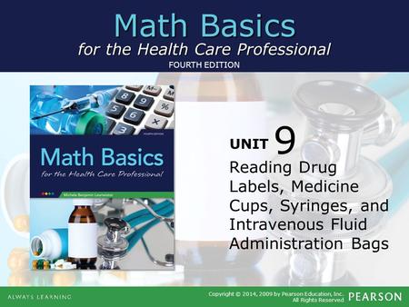 Math Basics for the Health Care Professional Copyright © 2014, 2009 by Pearson Education, Inc. All Rights Reserved FOURTH EDITION UNIT Reading Drug Labels,