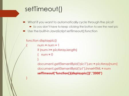 SetTimeout()  What if you want to automatically cycle through the pics?  So you don't have to keep clicking the button to see the next pic  Use the.