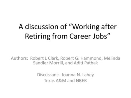 "A discussion of ""Working after Retiring from Career Jobs"" Authors: Robert L Clark, Robert G. Hammond, Melinda Sandler Morrill, and Aditi Pathak Discussant:"