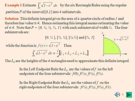 1 Example 1 Estimate by the six Rectangle Rules using the regular partition P of the interval [0,1] into 4 subintervals. Solution This definite integral.