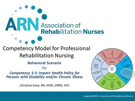 Competency Model for Professional Rehabilitation Nursing Behavioral Scenario for Competency 3.3: Impact Health Policy for Persons with Disability and/or.