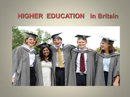 HIGHER EDUCATION in Britain. Higher education begins at 18 and usually lasts three or four years. Students go to universities, polytechnics or colleges.