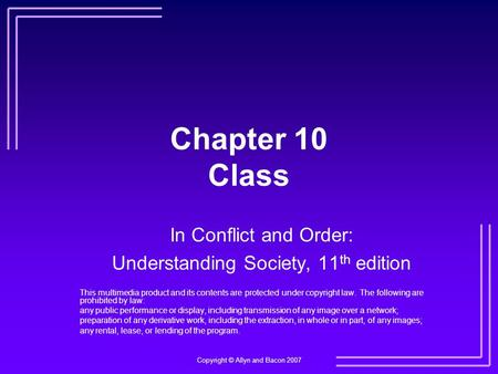 Copyright © Allyn and Bacon 2007 Chapter 10 Class In Conflict and Order: Understanding Society, 11 th edition This multimedia product and its contents.