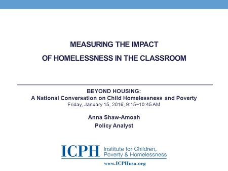 MEASURING THE IMPACT OF HOMELESSNESS IN THE CLASSROOM Anna Shaw-Amoah Policy Analyst BEYOND HOUSING: A National Conversation on Child Homelessness and.