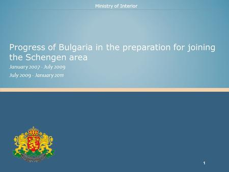 Ministry of Interior Progress of Bulgaria in the preparation for joining the Schengen area January 2007 - July 2009 July 2009 - January 2011 1.