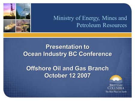 Ministry of Energy, Mines and Petroleum Resources Presentation to Ocean Industry BC Conference Offshore Oil and Gas Branch October 12 2007 Presentation.