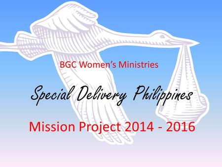 BGC Women's Ministries Special Delivery Philippines Mission Project 2014 - 2016.