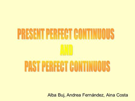 Alba Buj, Andrea Fernández, Aina Costa. PRESENT PERFECT CONTINUOUS USES An action that started in the past and which continuous in the present. Such as.