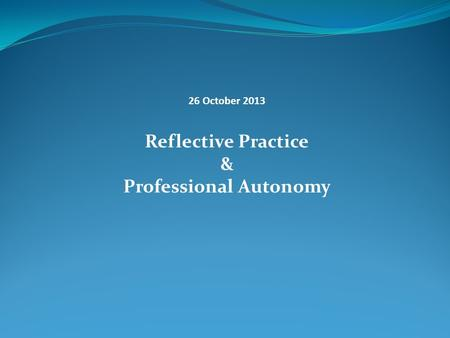 26 October 2013 Reflective Practice & Professional Autonomy.