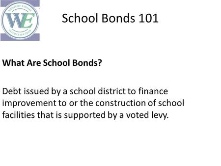 School Bonds 101 What Are School Bonds? Debt issued by a school district to finance improvement to or the construction of school facilities that is supported.
