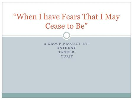 "A GROUP PROJECT BY: ANTHONY TANNER YURIY ""When I have Fears That I May Cease to Be"""