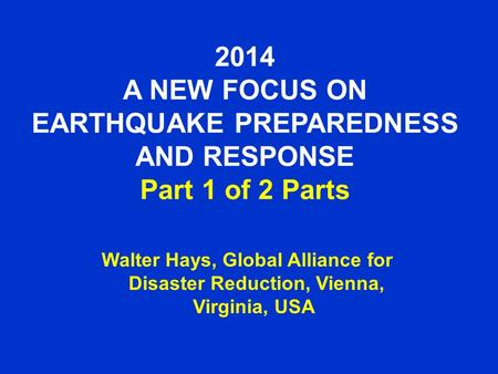 2014 A NEW FOCUS ON EARTHQUAKE PREPAREDNESS AND RESPONSE Part 1 of 2 Parts Walter Hays, Global Alliance for Disaster Reduction, Vienna, Virginia, USA.