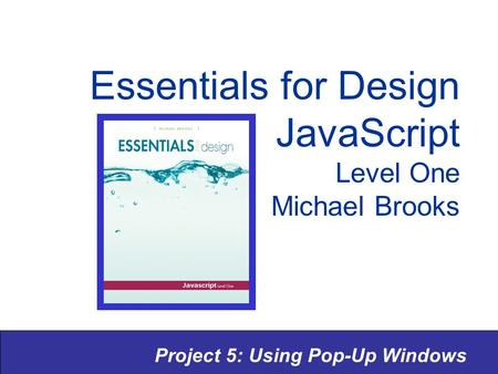 Project 5: Using Pop-Up Windows Essentials for Design JavaScript Level One Michael Brooks.