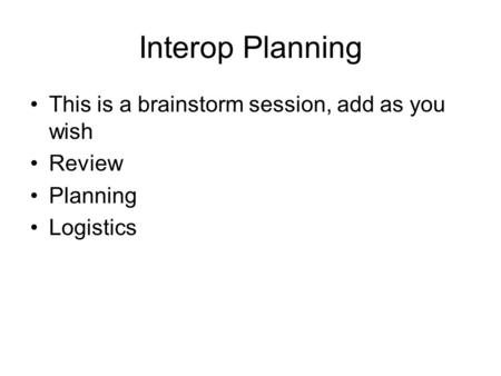 Interop Planning This is a brainstorm session, add as you wish Review Planning Logistics.