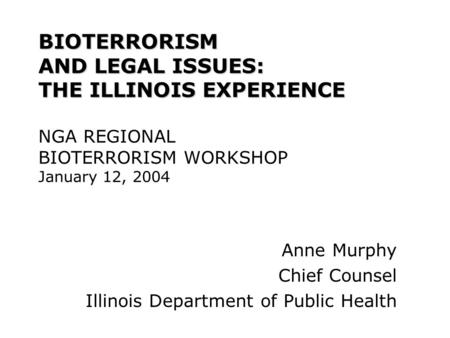 BIOTERRORISM AND LEGAL ISSUES: THE ILLINOIS EXPERIENCE BIOTERRORISM AND LEGAL ISSUES: THE ILLINOIS EXPERIENCE NGA REGIONAL BIOTERRORISM WORKSHOP January.