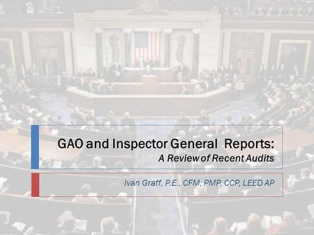 GAO and Inspector General Reports: A Review of Recent Audits Ivan Graff, P.E., CFM, PMP, CCP, LEED AP.